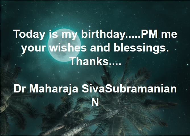 Today is my birthday Dec 13th Today is my birthday.....PM me your wishes and blessings. Thanks.... Dr Maharaja SivaSubramanian N